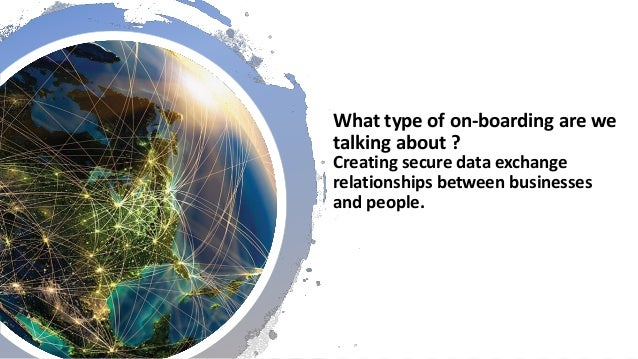 What type of on-boarding are we talking about ? Creating secure data exchange relationships between businesses and people.