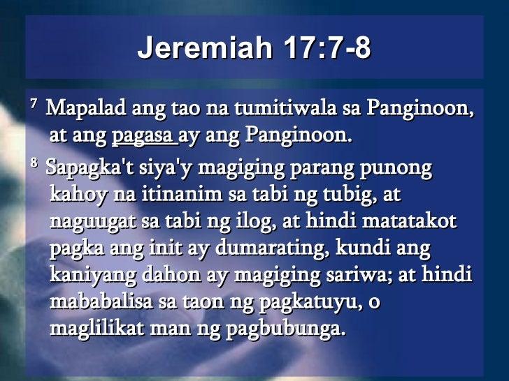 Jeremiah 17:7-8 <ul><li>7  Mapalad ang tao na tumitiwala sa Panginoon, at ang  pagasa  ay ang Panginoon.  </li></ul><ul><l...