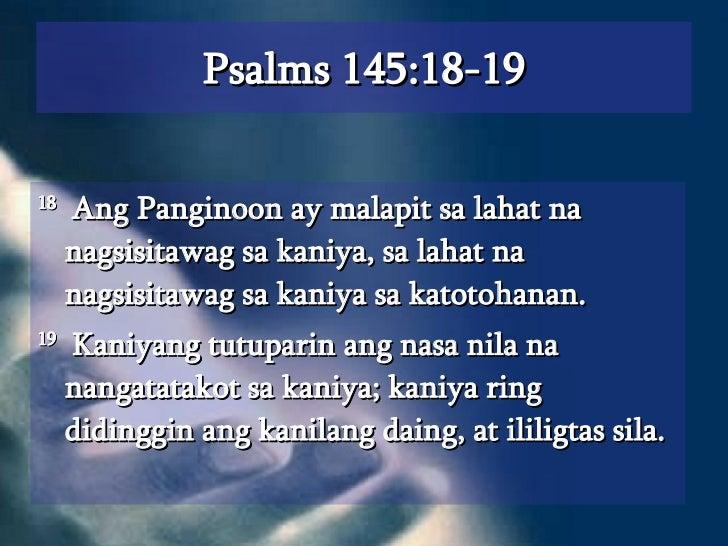 Psalms 145:18-19 <ul><li>18   Ang Panginoon ay malapit sa lahat na nagsisitawag sa kaniya, sa lahat na nagsisitawag sa kan...