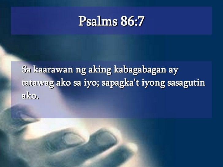 Psalms 86:7 <ul><li>Sa kaarawan ng aking kabagabagan ay tatawag ako sa iyo; sapagka't iyong sasagutin ako.  </li></ul>