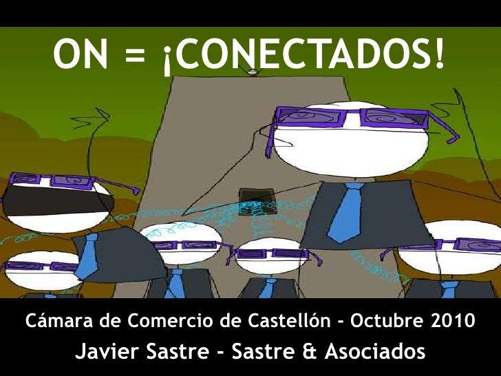 ON = ¡CONECTADOS!<br />Cámara de Comercio de Castellón - Octubre2010<br />Javier Sastre - Sastre & Asociados<br />