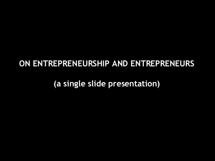 ON ENTREPRENEURSHIP AND ENTREPRENEURS (a single slide presentation)