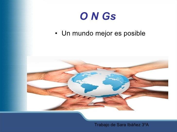 O N Gs <ul><li>Un mundo mejor es posible </li></ul>Trabajo de Sara Ibáñez 3ºA