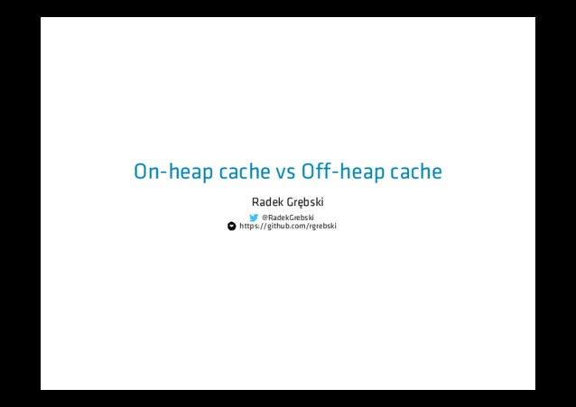 On-heap cache vs Off-heap cache Radek Grębski @RadekGrebski https://github.com/rgrebski