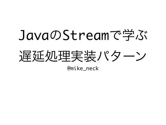 JavaのStreamで学ぶ 遅延処理実装パターン @mike_neck