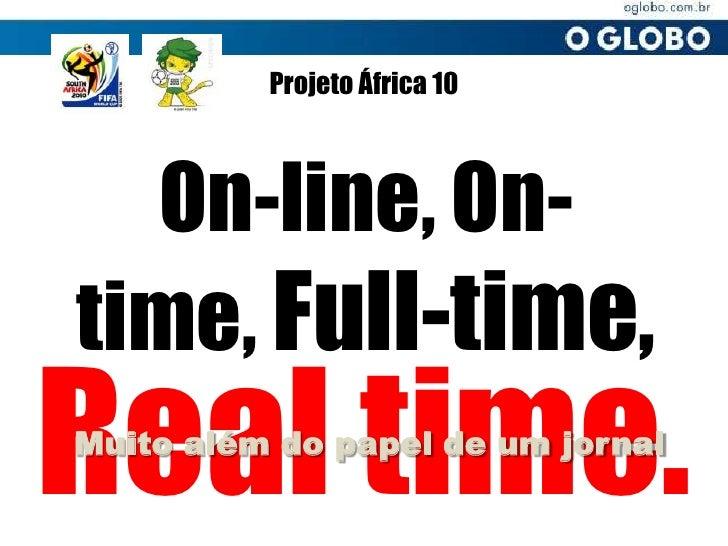 Projeto África 10<br />On-line, On-time, Full-time,<br />Real time.<br />Muito além do papel de um jornal<br />