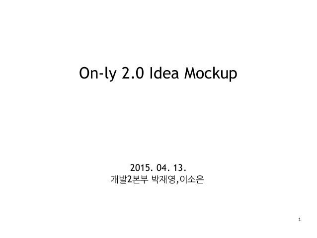 1 On-ly 2.0 Idea Mockup 2015. 04. 13. 개발2본부 박재영,이소은