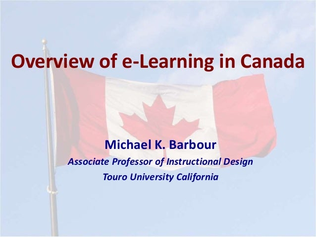 Overview of e-Learning in Canada Michael K. Barbour Associate Professor of Instructional Design Touro University California