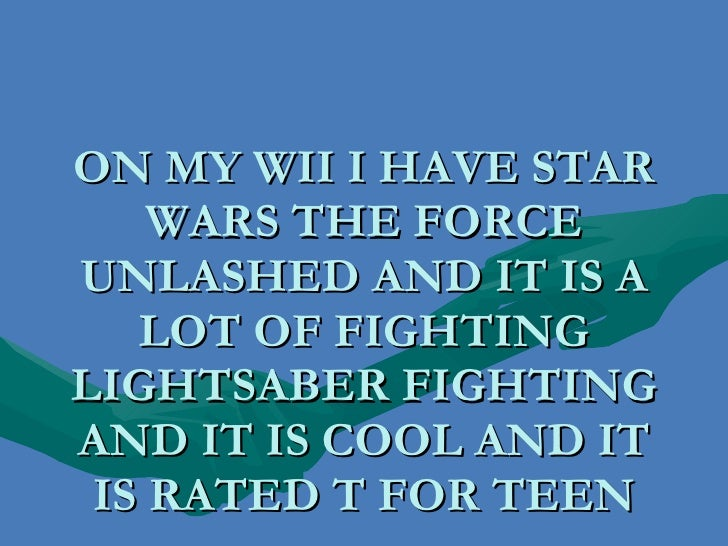 ON MY WII I HAVE STAR WARS THE FORCE UNLASHED AND IT IS A LOT OF FIGHTING LIGHTSABER FIGHTING AND IT IS COOL AND IT IS RAT...