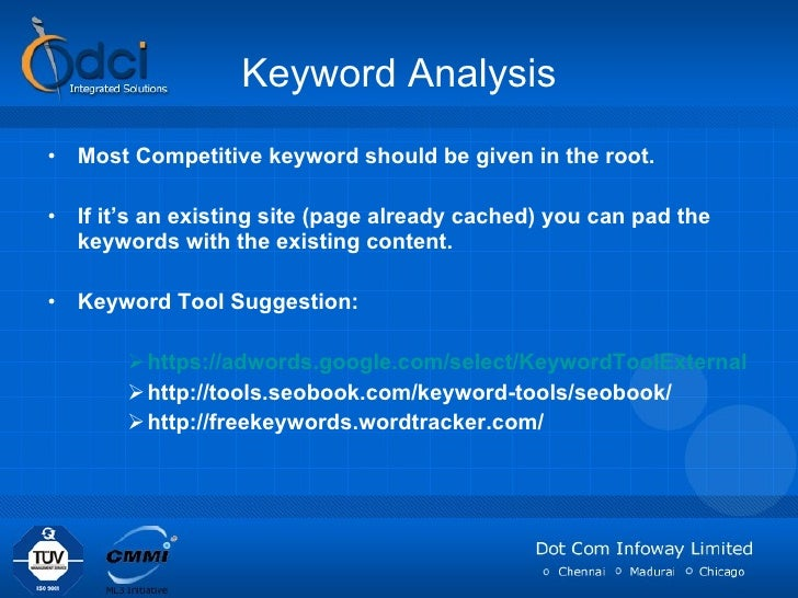 Keyword Analysis <ul><li>Most Competitive keyword should be given in the root. </li></ul><ul><li>If it's an existing site ...