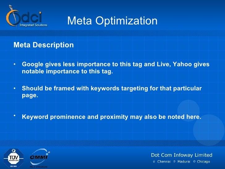 Meta Optimization <ul><li>Meta Description </li></ul><ul><li>Google gives less importance to this tag and Live, Yahoo give...