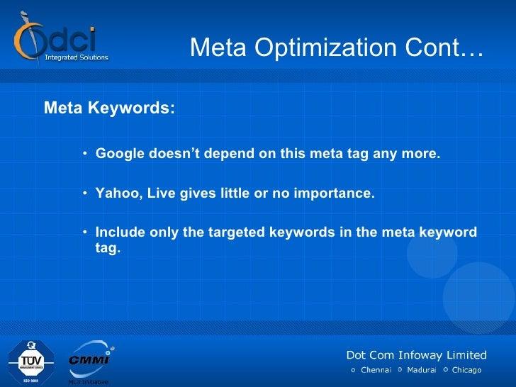 Meta Optimization Cont… <ul><li>Meta Keywords: </li></ul><ul><ul><ul><li>Google doesn't depend on this meta tag any more. ...