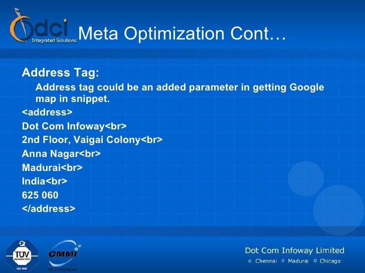 Meta Optimization Cont… <ul><li>Address Tag: </li></ul><ul><li>Address tag could be an added parameter in getting Google m...