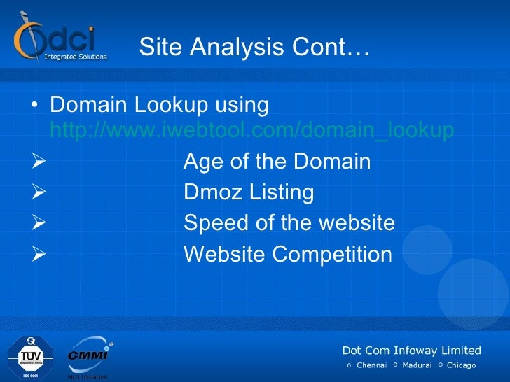 Site Analysis Cont… <ul><li>Domain Lookup using  http://www.iwebtool.com/domain_lookup   </li></ul><ul><li>Age of the Doma...