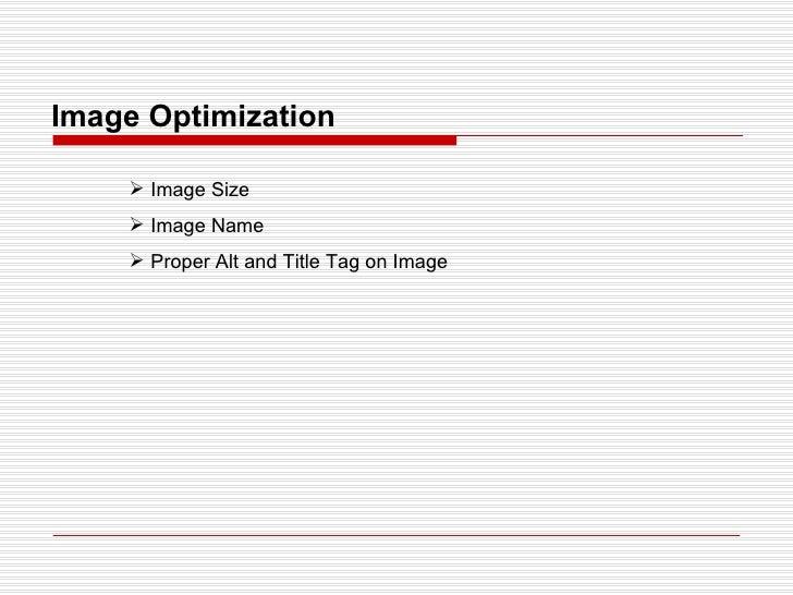 Image Optimization <ul><li>Image Size </li></ul><ul><li>Image Name </li></ul><ul><li>Proper Alt and Title Tag on Image </l...