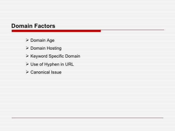Domain Factors <ul><li>Domain Age </li></ul><ul><li>Domain Hosting </li></ul><ul><li>Keyword Specific Domain </li></ul><ul...