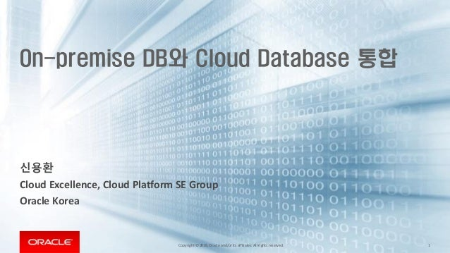 Copyright © 2018,Oracle and/orits affiliates. All rights reserved. 1 On-premise DB와 Cloud Database 통합 신용환 Cloud Excellence...