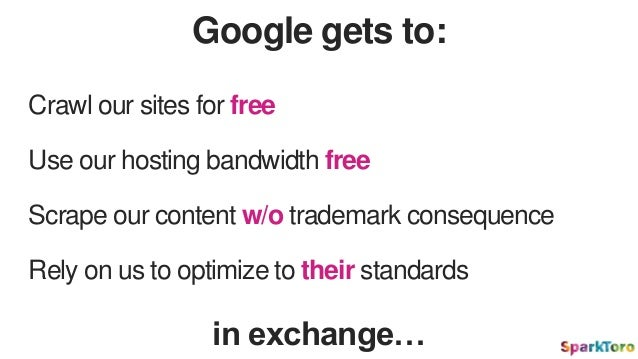 Google gets to: Crawl our sites for free Use our hosting bandwidth free Scrape our content w/o trademark consequence Rely ...