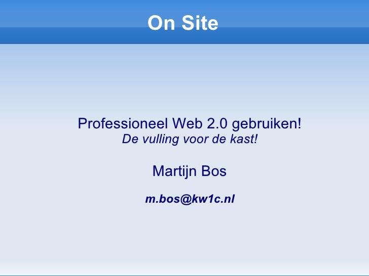 On Site <ul><ul><li>Professioneel Web 2.0 gebruiken! </li></ul></ul><ul><ul><li>De vulling voor de kast! </li></ul></ul><u...