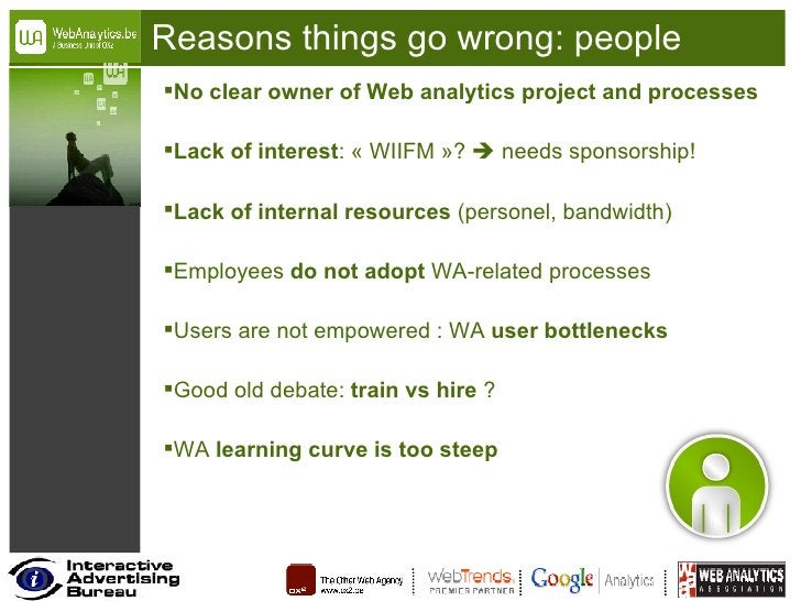 Reasons things go wrong: people <ul><li>No clear owner of Web analytics project and processes </li></ul><ul><li>Lack of in...