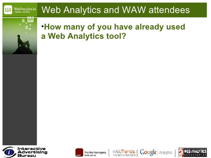 Web Analytics and WAW attendees <ul><li>How many of you have already used a Web Analytics tool? </li></ul>