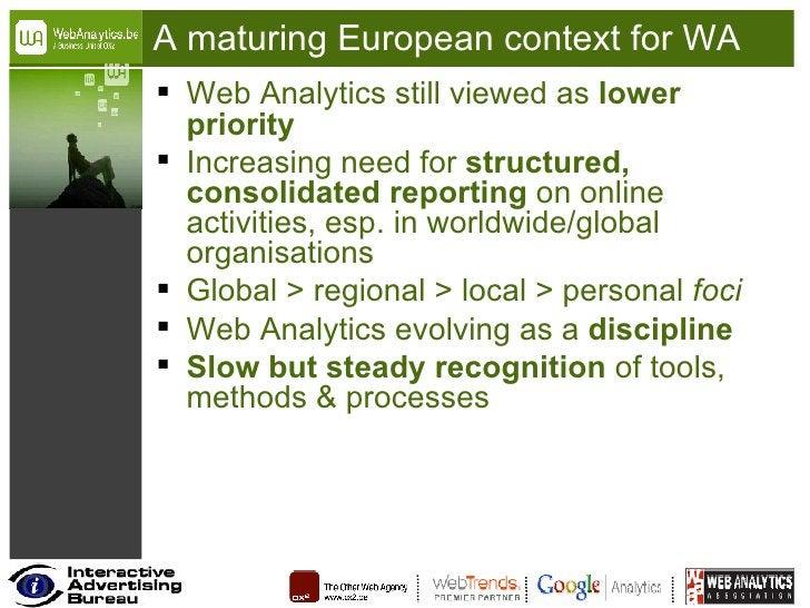 A maturing European context for WA <ul><li>Web Analytics still viewed as  lower priority </li></ul><ul><li>Increasing need...
