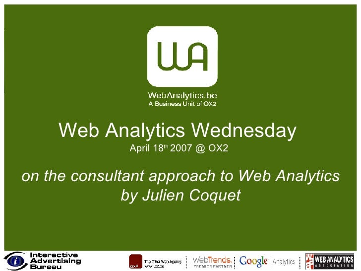 Web Analytics Wednesday  April 18 th  2007 @ OX2  on the consultant approach to Web Analytics by Julien Coquet