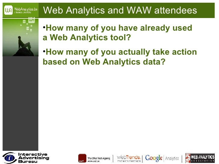 Web Analytics and WAW attendees <ul><li>How many of you have already used a Web Analytics tool? </li></ul><ul><li>How many...