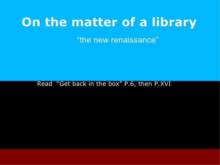 """On the matter of a library """" the new renaissance""""  Read  """"Get back in the box"""" P .6, then P.XVI"""