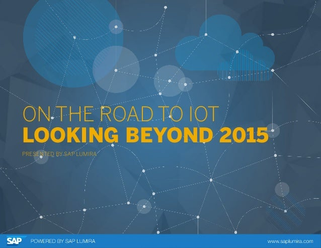ON THE ROAD TO IOT LOOKING BEYOND 2015 PRESENTED BY SAP LUMIRA