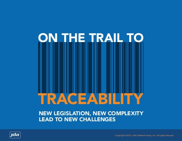 ON THE TRAIL TO  TRACEABILITY NEW LEGISLATION, NEW COMPLEXITY LEAD TO NEW CHALLENGES Copyright © 2013, JDA Software Group,...