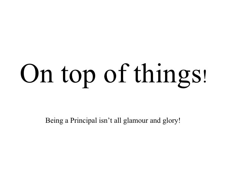 On top of things ! Being a Principal isn't all glamour and glory!