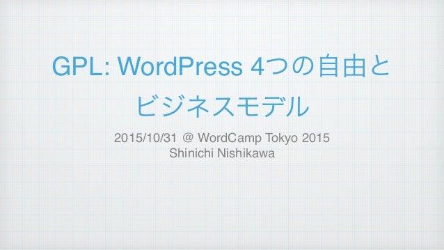 GPL: WordPress 4つの自由と! ビジネスモデル 2015/10/31 @ WordCamp Tokyo 2015! Shinichi Nishikawa