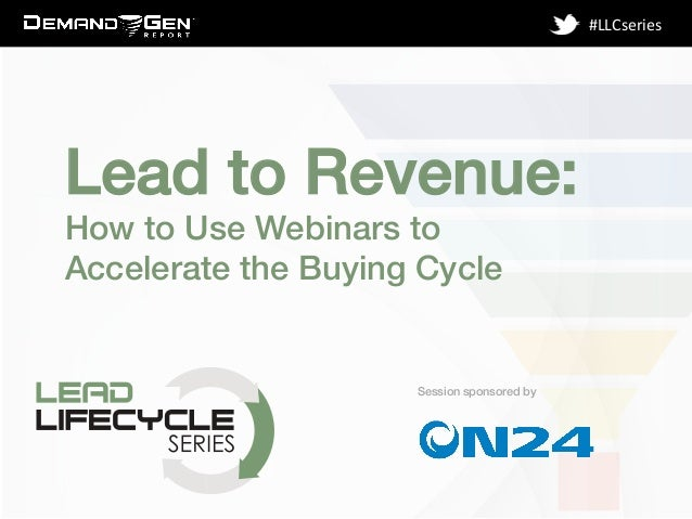 Session sponsored by! #LLCseries	    Lead to Revenue: ! How to Use Webinars to Accelerate the Buying Cycle!