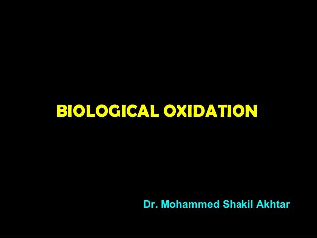 BIOLOGICAL OXIDATION Dr. Mohammed Shakil Akhtar