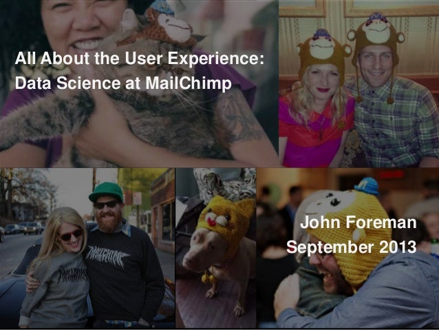 All About the User Experience: Data Science at MailChimp John Foreman September 2013