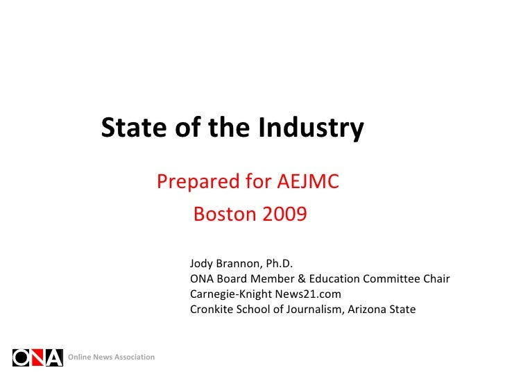 State of the Industry Prepared for AEJMC  Boston 2009 Jody Brannon, Ph.D. ONA Board Member & Education Committee Chair Car...