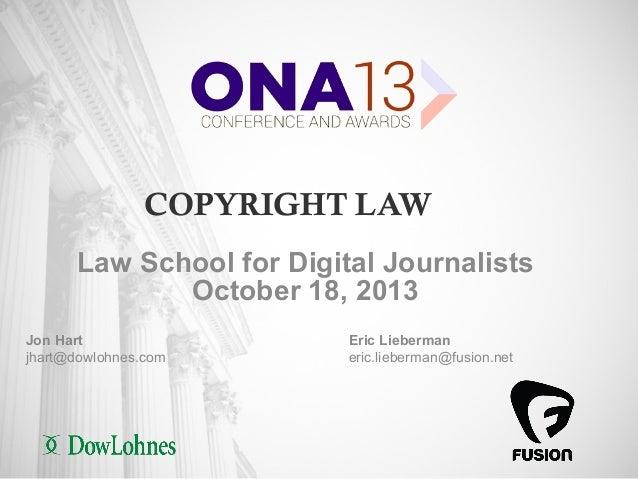 COPYRIGHT LAW Law School for Digital Journalists October 18, 2013 Jon Hart jhart@dowlohnes.com  1  Eric Lieberman eric.lie...