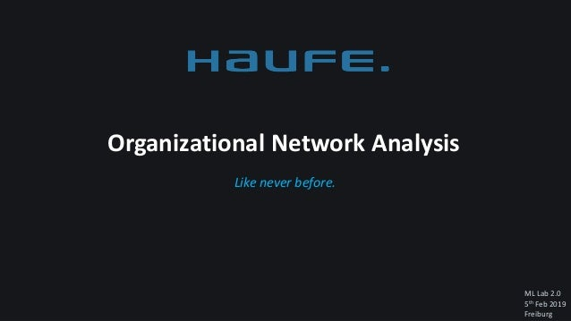 ML Lab 2.0 5th Feb 2019 Freiburg Like never before. Organizational Network Analysis