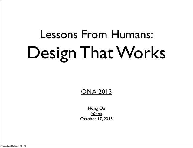 Lessons From Humans:  Design That Works ONA 2013 Hong Qu @hqu October 17, 2013  Tuesday, October 15, 13