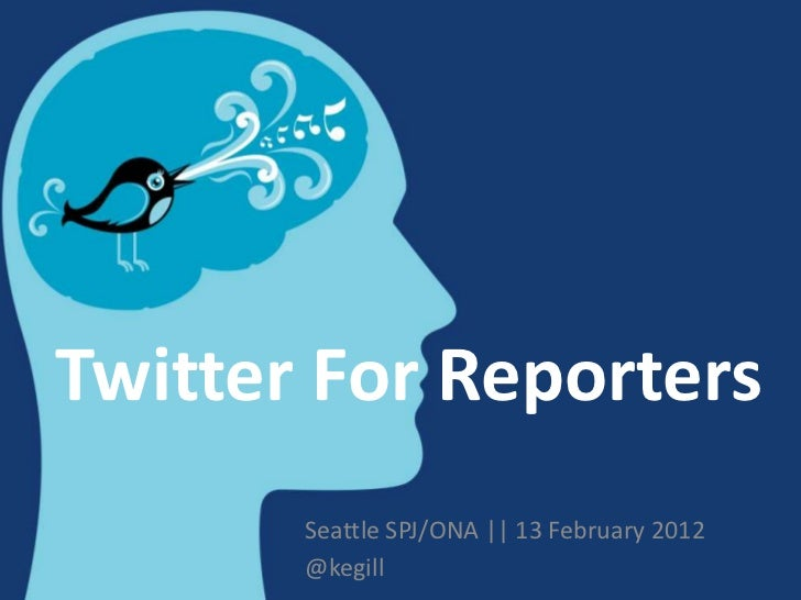 Twitter For Reporters       Seattle SPJ/ONA || 13 February 2012       @kegill