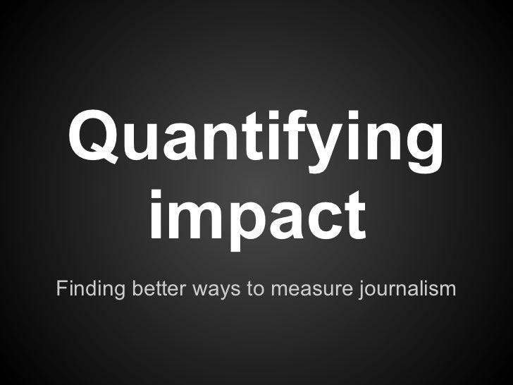 Quantifying   impactFinding better ways to measure journalism