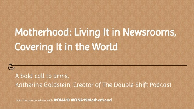 Motherhood: Living It in Newsrooms, Covering It in the World A bold call to arms. Katherine Goldstein, Creator of The Doub...