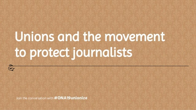 Unions and the movement to protect journalists Join the conversation with #ONA19unionize