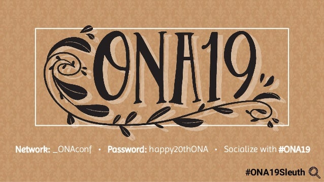 Network: _ONAconf • Password: happy20thONA • Socialize with #ONA19 #ONA19Sleuth