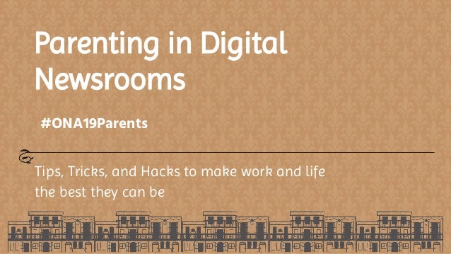 Parenting in Digital Newsrooms Tips, Tricks, and Hacks to make work and life the best they can be #ONA19Parents