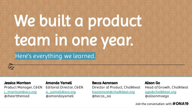 We built a product team in one year. Here's everything we learned. Join the conversation with #ONA19 Jessica Morrison Prod...