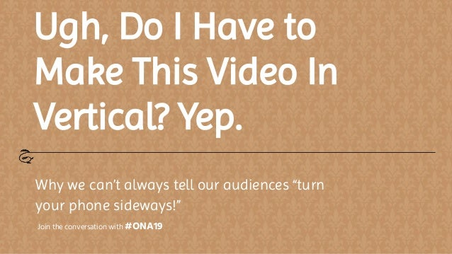 "Ugh, Do I Have to Make This Video In Vertical? Yep. Why we can't always tell our audiences ""turn your phone sideways!"" Joi..."