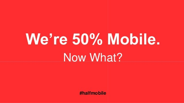 We're 50% Mobile.  Now What?  #halfmobile