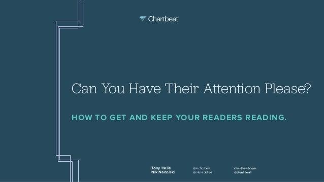 Tony Haile Nik Nadolski @arctictony @niknadolski chartbeat.com @chartbeat Can You Have Their Attention Please? HOW TO GET ...